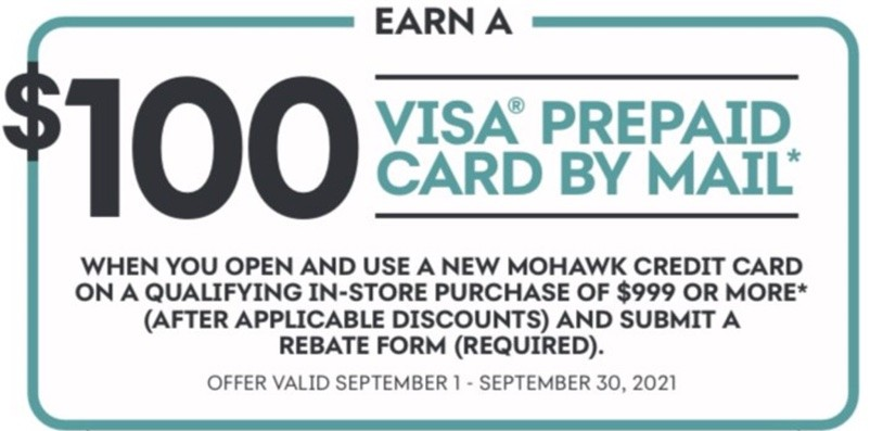 Earn a $100 VISA prepaid card by mail* When you open and use a new Mohawk credit card on a qualifying in-store purchase of $999 or more* (After applicable discounts) and a submit a rebate form (required). Offer valid September 1 - September 30, 2021