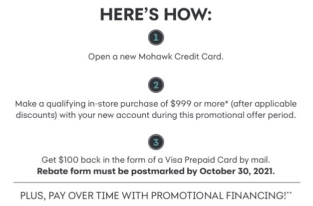 Here's how: 1. Open a new Mohawk Credit Card. 2. Make a qualifying in-store purchase of $999 or more* (after applicable discounts) with your new account during this promotional offer period. 3. Get $100 back in the form of a Visa Prepaid Card by mail. Rebate from must be postmarked by October 30, 2021. Plus, pay over time with promotional financing!**